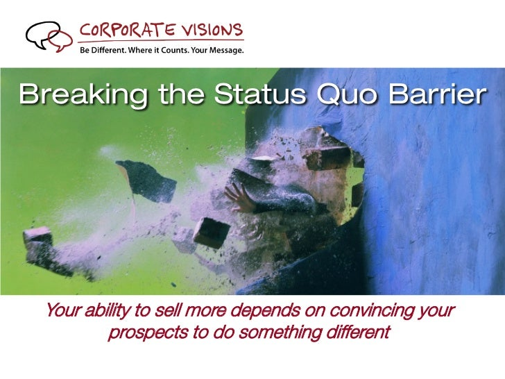 Breaking the Status Quo Barrier          Your ability to sell more depends on convincing your                  prospects t...