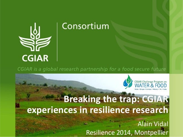 Breaking the trap: CGIAR experiences in resilience research Alain Vidal Resilience 2014, Montpellier