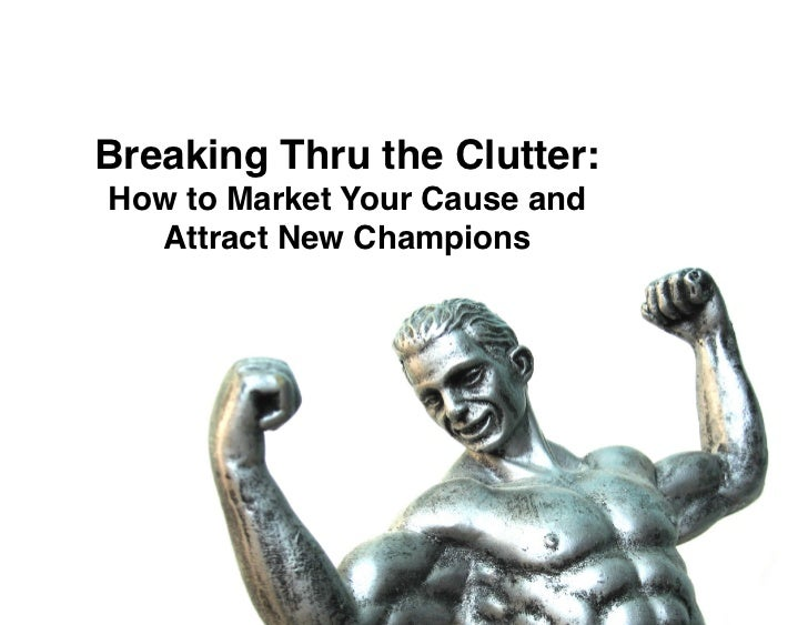 """Breaking Thru the Clutter:How to Market Your Cause and  Attract New Champions"""""""