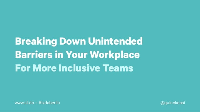 @quinnkeastwww.sli.do – #ixdaberlin Breaking Down Unintended Barriers in Your Workplace For More Inclusive Teams