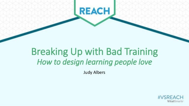 Breaking Up with Bad Training How to design learning people love Judy Albers