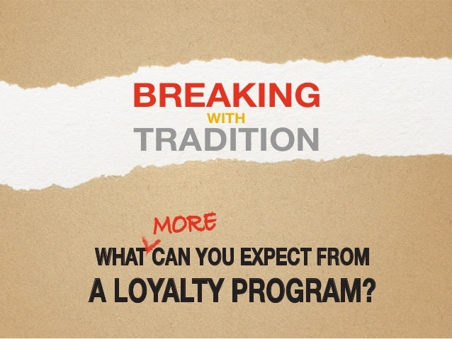 BREAKING TRADITION WITH WHAT CAN YOU EXPECT FROM A LOYALTY PROGRAM? MORE