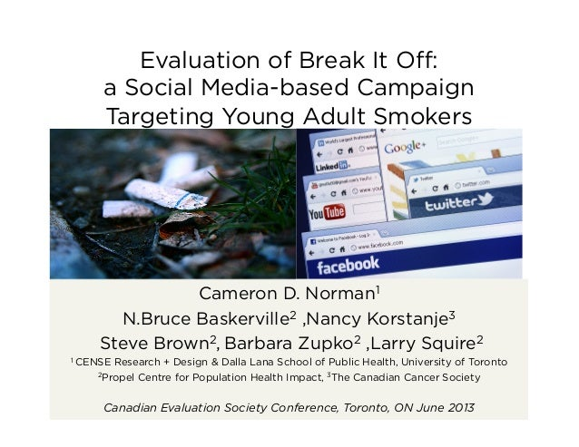 Evaluation of Break It Off: a Social Media-based Campaign Targeting Young Adult Smokers Cameron D. Norman1 N.Bruce Baskervi...
