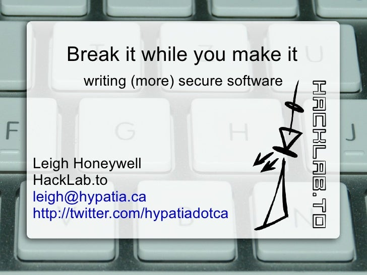 Break it while you make it writing (more) secure software Leigh Honeywell HackLab.to [email_address] http://twitter.com/hy...