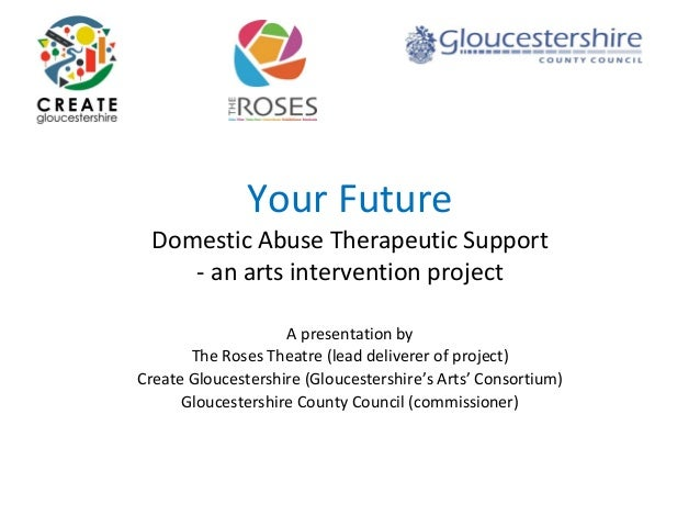 Your Future Domestic Abuse Therapeutic Support ‐ an arts intervention project A presentation by  The Roses Theatre (lead d...