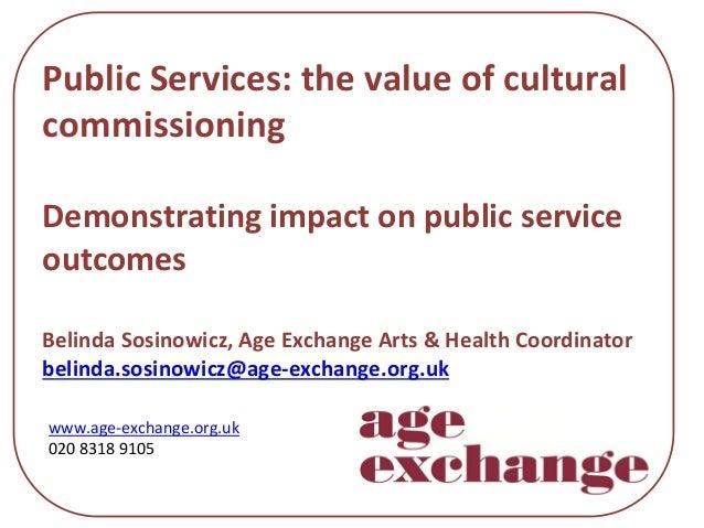 PublicServices:thevalueofcultural commissioning Demonstratingimpactonpublicservice outcomes BelindaSosinowicz,...
