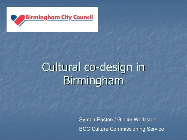 Cultural coCultural co--design indesign in BirminghamBirmingham Symon Easton / Ginnie Wollaston BCC Culture Commissioning ...