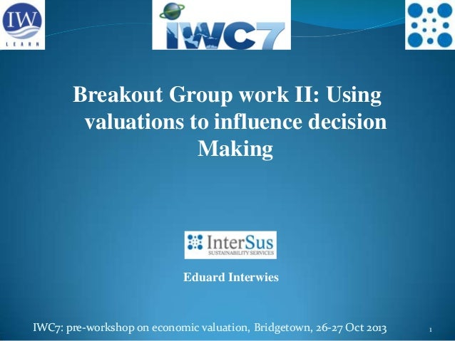 Breakout Group work II: Using valuations to influence decision Making  Eduard Interwies  IWC7: pre-workshop on economic va...