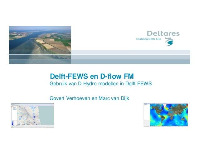 Delft-FEWS en D-flow FM Gebruik van D-Hydro modellen in Delft-FEWS Govert Verhoeven en Marc van Dijk