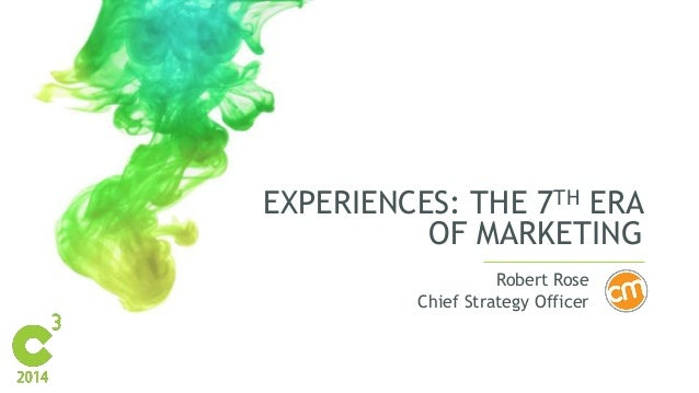 EXPERIENCES: THE 7TH ERA  OF MARKETING  Robert Rose  Chief Strategy Officer