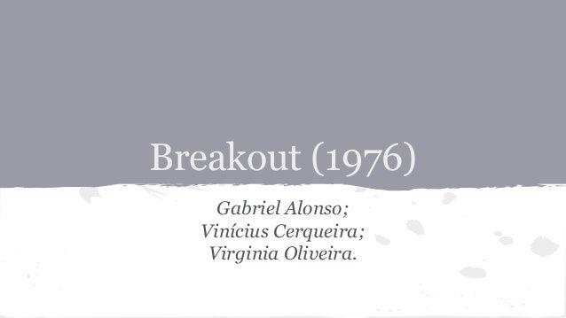 Breakout (1976) Gabriel Alonso; Vinícius Cerqueira; Virginia Oliveira.