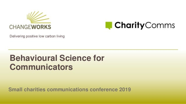 Delivering positive low carbon living Behavioural Science for Communicators Small charities communications conference 2019
