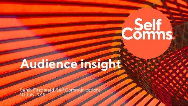Audience insight Sarah Fitzgerald, Self Communications 10 July 2019