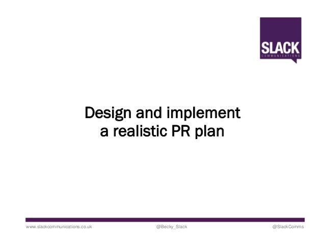 Design and implement a realistic PR plan www.slackcommunications.co.uk @Becky_Slack @SlackComms