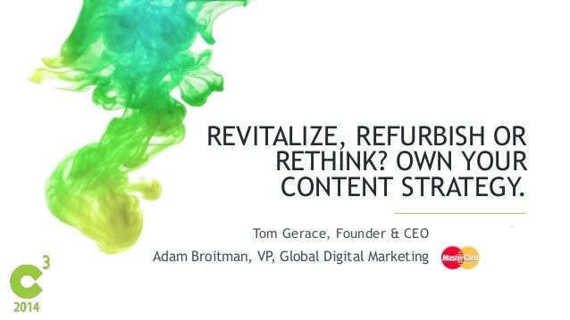 REVITALIZE, REFURBISH OR  RETHINK? OWN YOUR  CONTENT STRATEGY.  Tom Gerace, Founder & CEO  Adam Broitman, VP, Global Digit...