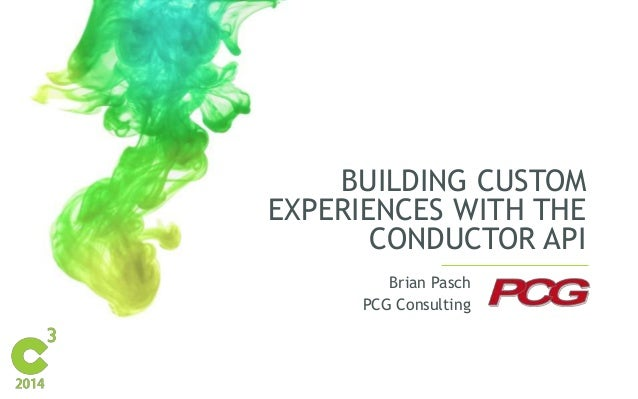 BUILDING CUSTOM  EXPERIENCES WITH THE  CONDUCTOR API  Brian Pasch  PCG Consulting