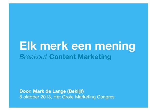 Elk merk een mening Breakout Content Marketing  Door: Mark de Lange (Beklijf)  8 oktober 2013, Het Grote Marketing Congres...