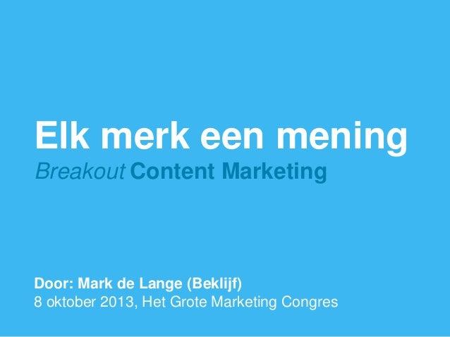 1 Elk merk een mening Breakout Content Marketing Door: Mark de Lange (Beklijf) 8 oktober 2013, Het Grote Marketing Congres