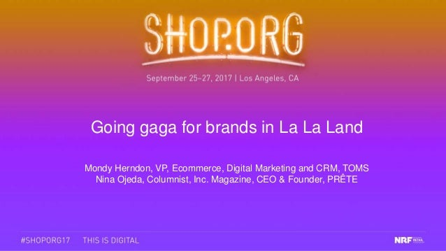 Going gaga for brands in La La Land Mondy Herndon, VP, Ecommerce, Digital Marketing and CRM, TOMS Nina Ojeda, Columnist, I...