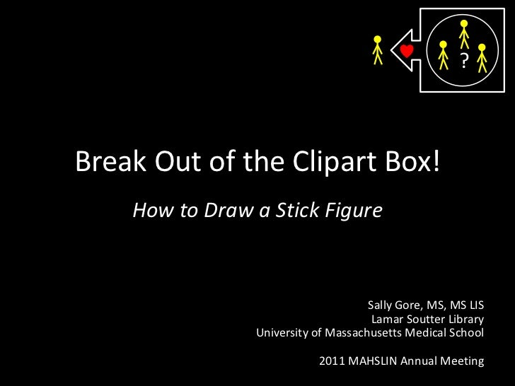 ?<br />Break Out of the Clipart Box!<br />How to Draw a Stick Figure<br />Sally Gore, MS, MS LIS<br />Lamar Soutter Librar...