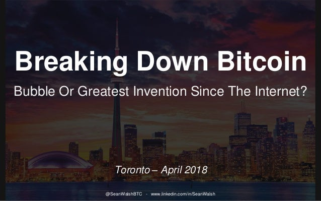 Breaking Down Bitcoin Bubble Or Greatest Invention Since The Internet? Toronto – April 2018 @SeanWalshBTC - www.linkedin.c...