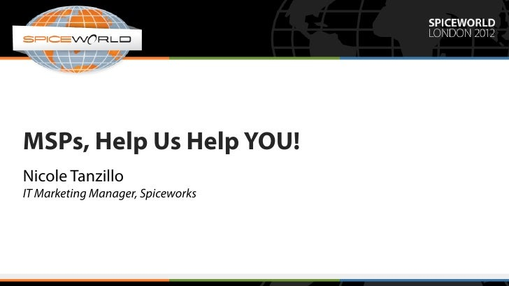 MSPs, Help Us Help YOU!Nicole TanzilloIT Marketing Manager, Spiceworks