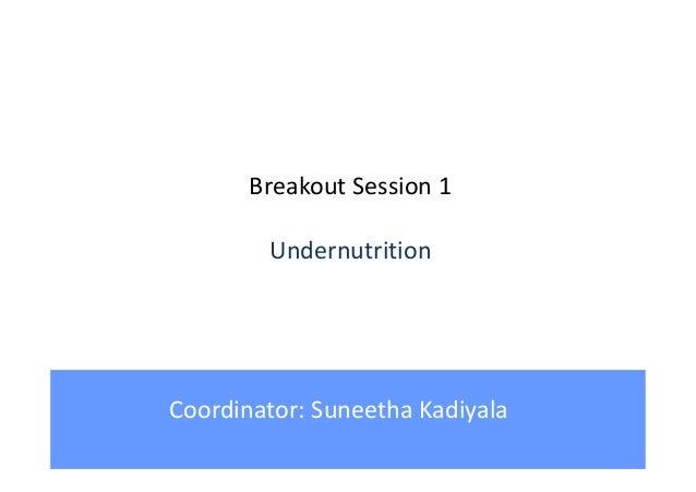 Breakout Session 1 Undernutrition Coordinator: Suneetha Kadiyala
