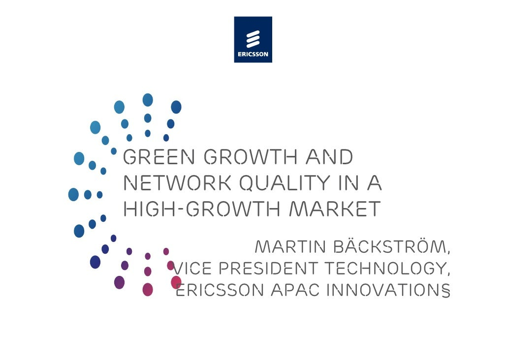 GREEN GROWTH AND NETWORK QUALITY IN A HIGH-GROWTH MARKET            Martin bäckström,    Vice president Technology,    Eri...