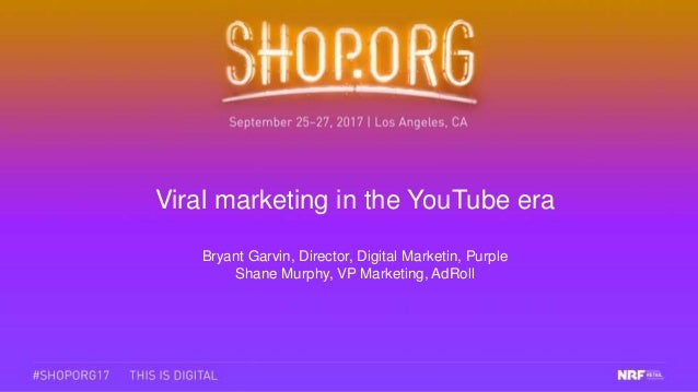 Viral marketing in the YouTube era Bryant Garvin, Director, Digital Marketin, Purple Shane Murphy, VP Marketing, AdRoll