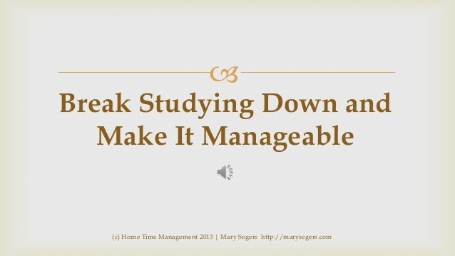   Break Studying Down and Make It Manageable  (c) Home Time Management 2013 | Mary Segers http://marysegers.com
