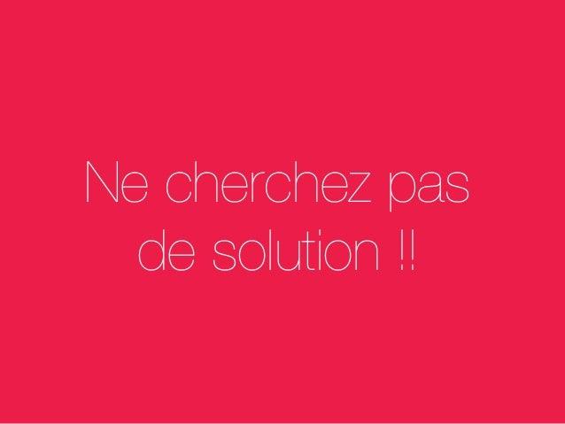 Ne cherchez pas de solution !!