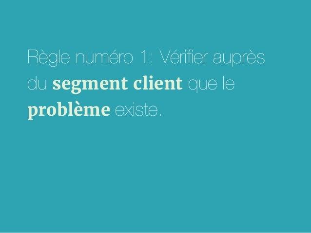 Règle numéro 1: Vérifier auprès du segment client que le problème existe.