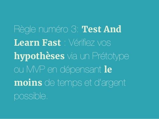 Règle numéro 3: Test And Learn Fast : Vérifiez vos hypothèses via un Prétotype ou MVP en dépensant le moins de temps et d'a...