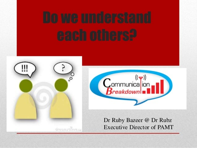 Do we understand each others? Dr Ruby Bazeer @ Dr Rubz Executive Director of PAMT