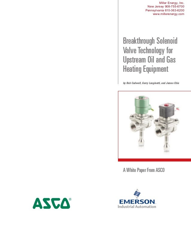 A White Paper From ASCO Breakthrough Solenoid Valve Technology for Upstream Oil and Gas Heating Equipment by Bob Cadwell, ...