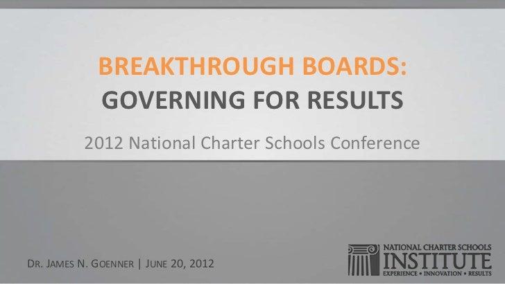 BREAKTHROUGH BOARDS:             GOVERNING FOR RESULTS          2012 National Charter Schools ConferenceDR. JAMES N. GOENN...