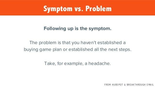 F R O M H U B S P OT & B R E A K T H R O U G H E M A I L Symptom vs. Problem Following up is the symptom.  The problem is ...