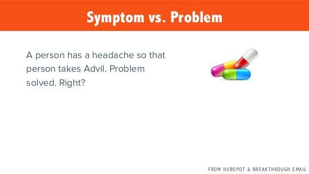 F R O M H U B S P OT & B R E A K T H R O U G H E M A I L Symptom vs. Problem A person has a headache so that person takes ...