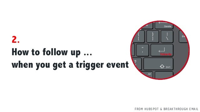 F R O M H U B S P OT & B R E A K T H R O U G H E M A I L 2. How to follow up ... when you get a trigger event