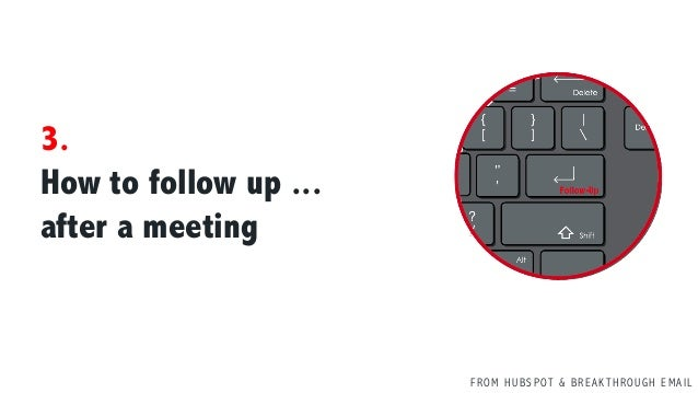 F R O M H U B S P OT & B R E A K T H R O U G H E M A I L 3. How to follow up ... after a meeting