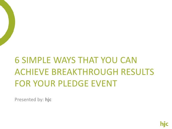 6 SIMPLE WAYS THAT YOU CANACHIEVE BREAKTHROUGH RESULTSFOR YOUR PLEDGE EVENTPresented by: hjc
