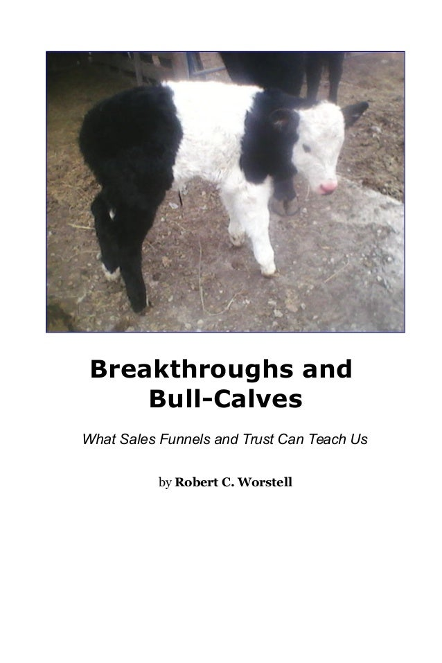 Breakthroughs and Bull-Calves What Sales Funnels and Trust Can Teach Us by Robert C. Worstell
