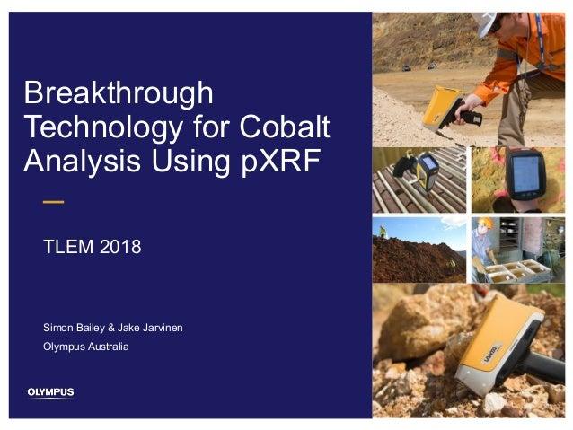 1 Breakthrough Technology for Cobalt Analysis Using pXRF TLEM 2018 Simon Bailey & Jake Jarvinen Olympus Australia