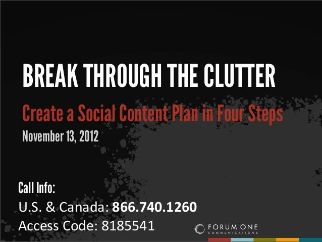 BREAK THROUGH THE CLUTTERCreate a Social Content Plan in Four StepsNovember 13, 2012Call Info:U.S.	  &	  Canada:	  866.740...