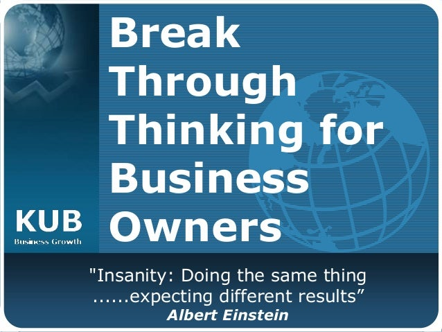 """Break Through Thinking for Business Owners """"Insanity: Doing the same thing ......expecting different results"""" Albert Einst..."""