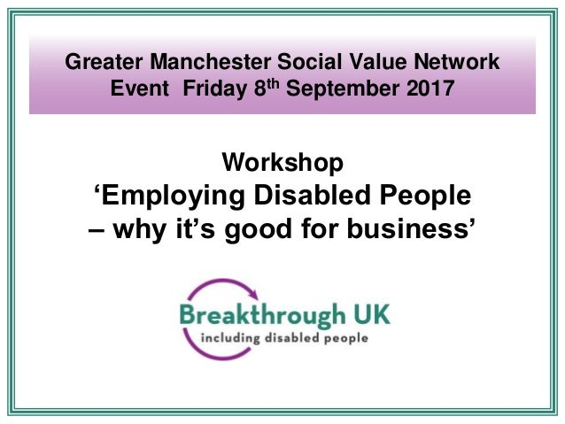 Workshop 'Employing Disabled People – why it's good for business' Greater Manchester Social Value Network Event Friday 8th...