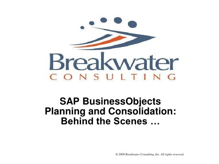 SAP BusinessObjects Planning and Consolidation:    Behind the Scenes …                 © 2009 Breakwater Consulting, Inc. ...