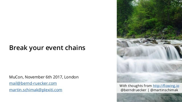 Break your event chains MuCon, November 6th 2017, London mail@bernd-ruecker.com martin.schimak@plexiti.com With thoughts f...