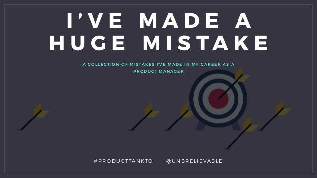A COLLECTION OF MISTAKES I' VE MA D E IN MY CA RE E R AS A PRODUCT MAN AG E R I ' V E M A D E A H U G E M I S T A K E #PRO...