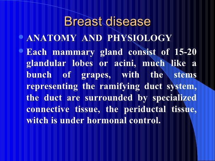 Breast disease <ul><li>ANATOMY  AND  PHYSIOLOGY </li></ul><ul><li>Each mammary gland consist of 15-20 glandular lobes or a...